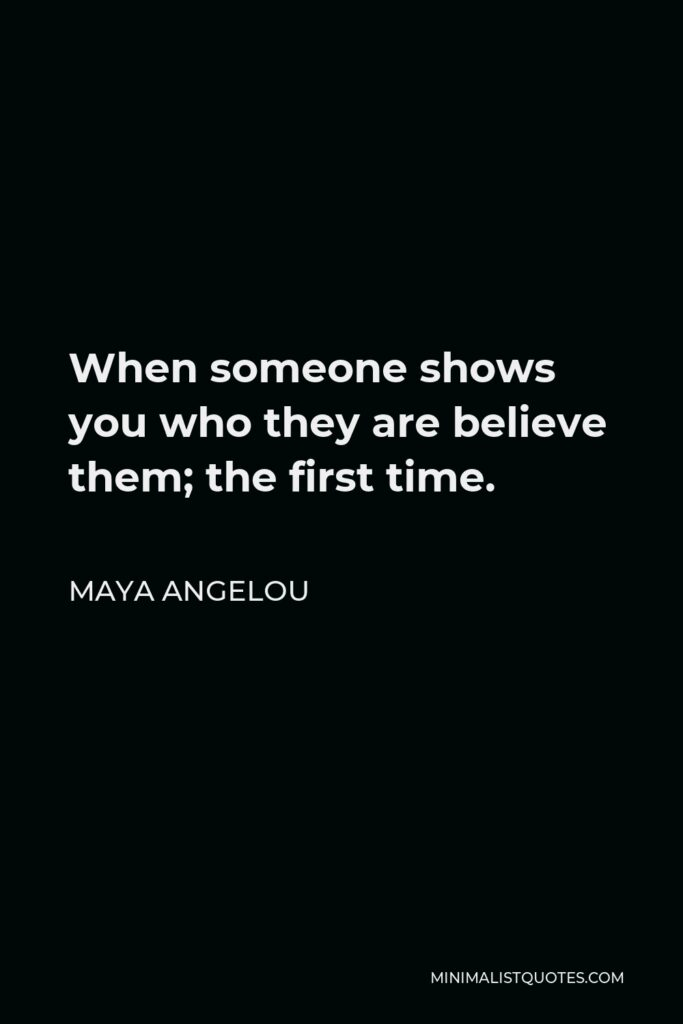 Maya Angelou Quote - When someone shows you who they are believe them; the first time.