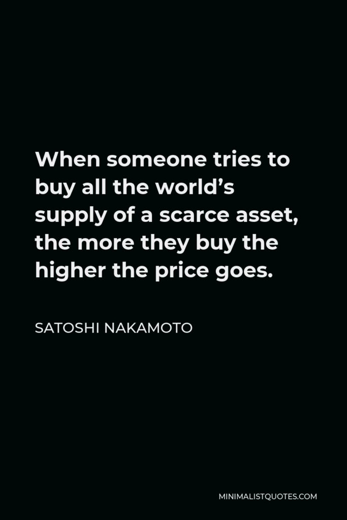 Satoshi Nakamoto Quote - When someone tries to buy all the world's supply of a scarce asset, the more they buy the higher the price goes.