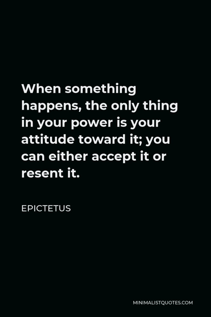 Epictetus Quote - When something happens, the only thing in your power is your attitude toward it; you can either accept it or resent it.
