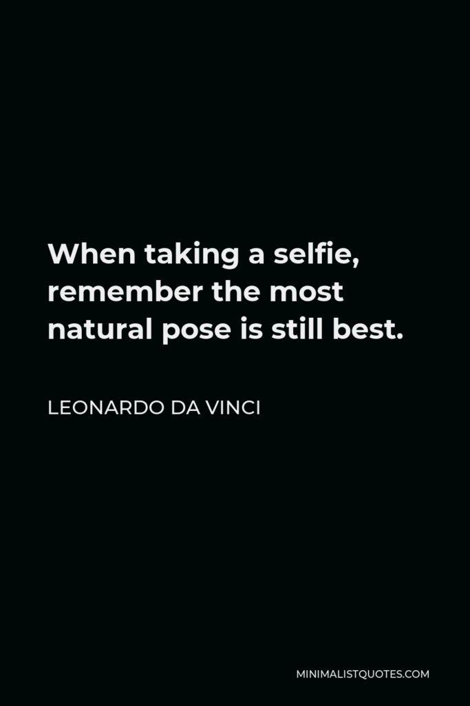 Leonardo da Vinci Quote - When taking a selfie, remember the most natural pose is still best.