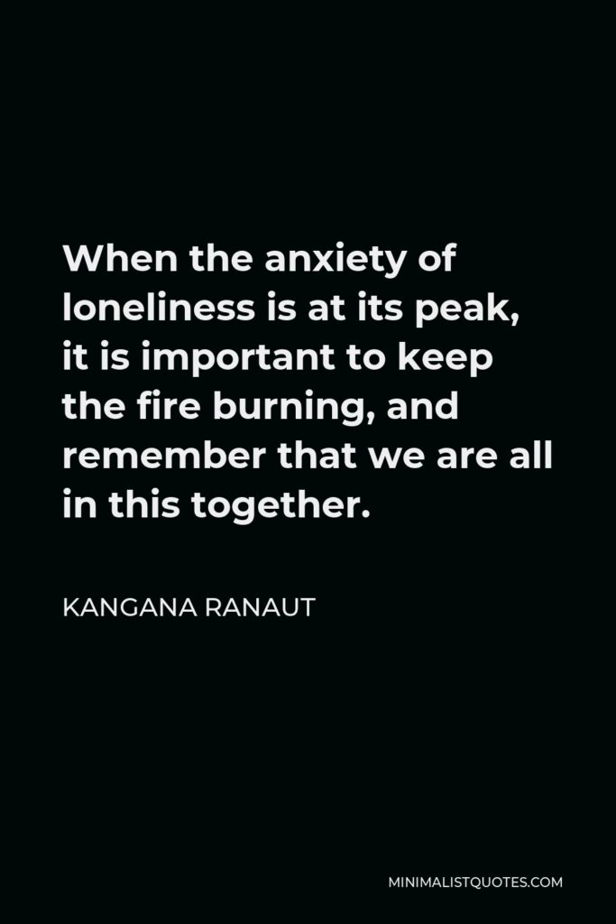 Kangana Ranaut Quote - When the anxiety of loneliness is at its peak, it is important to keep the fire burning, and remember that we are all in this together.