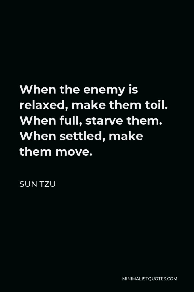 Sun Tzu Quote - When the enemy is relaxed, make them toil. When full, starve them. When settled, make them move.