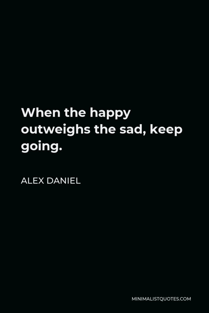 Alex Daniel Quote - When the happy outweighs the sad, keep going.
