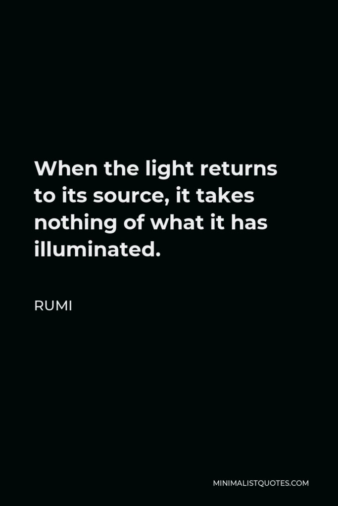 Rumi Quote - When the light returns to its source, it takes nothing of what it has illuminated.