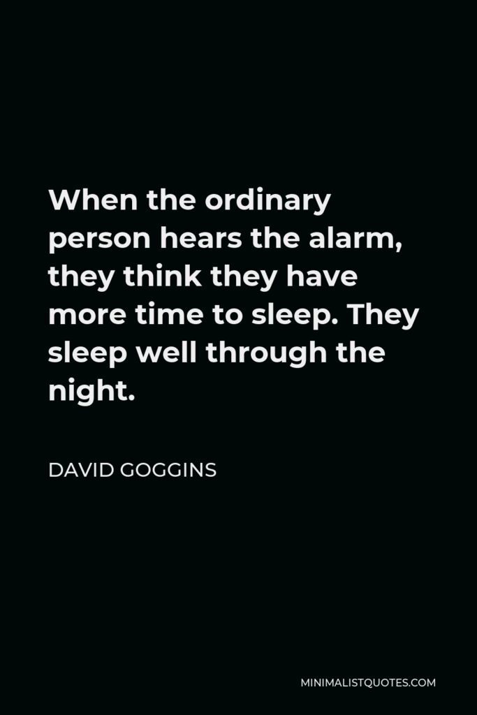 David Goggins Quote - When the ordinary person hears the alarm, they think they have more time to sleep. They sleep well through the night.