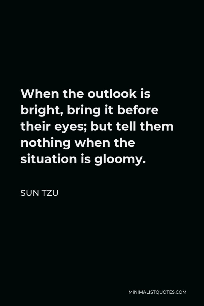 Sun Tzu Quote - When the outlook is bright, bring it before their eyes; but tell them nothing when the situation is gloomy.
