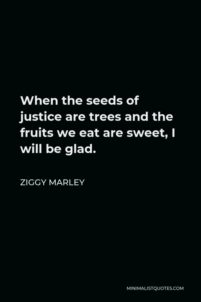 Ziggy Marley Quote - When the seeds of justice are trees and the fruits we eat are sweet, I will be glad.