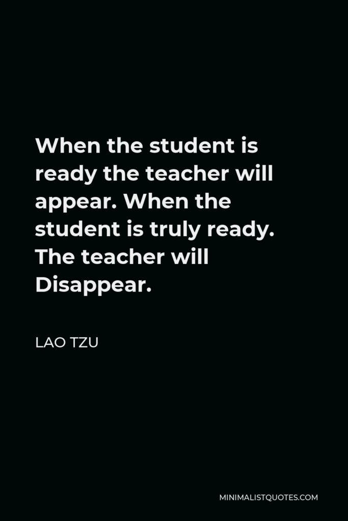 Lao Tzu Quote - When the student is ready the teacher will appear. When the student is truly ready. The teacher will Disappear.