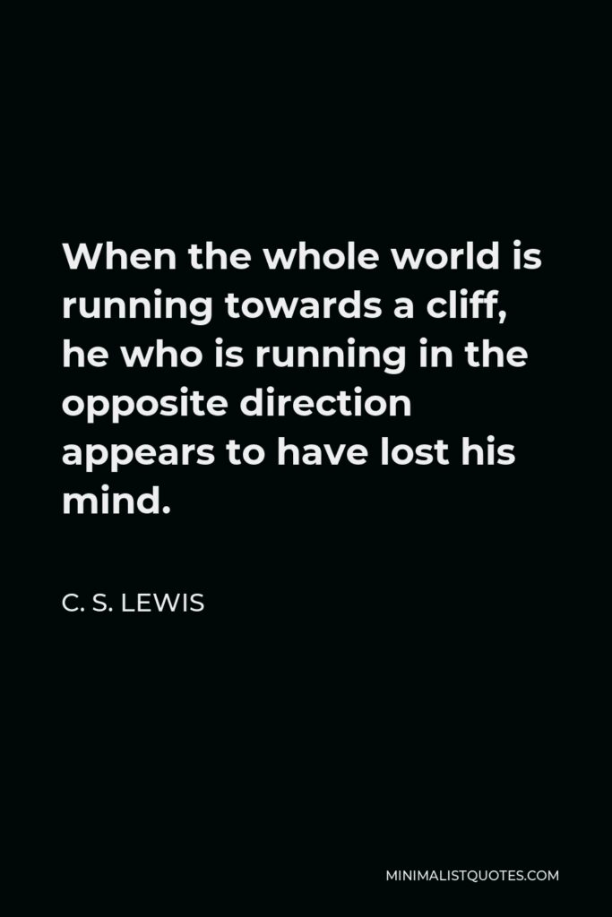 C. S. Lewis Quote - When the whole world is running towards a cliff, he who is running in the opposite direction appears to have lost his mind.