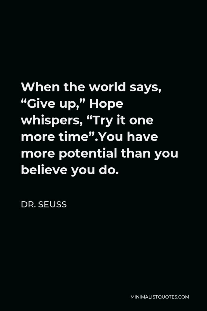 """Dr. Seuss Quote - When the world says, """"Give up,"""" Hope whispers, """"Try it one more time"""".You have more potential than you believe you do."""