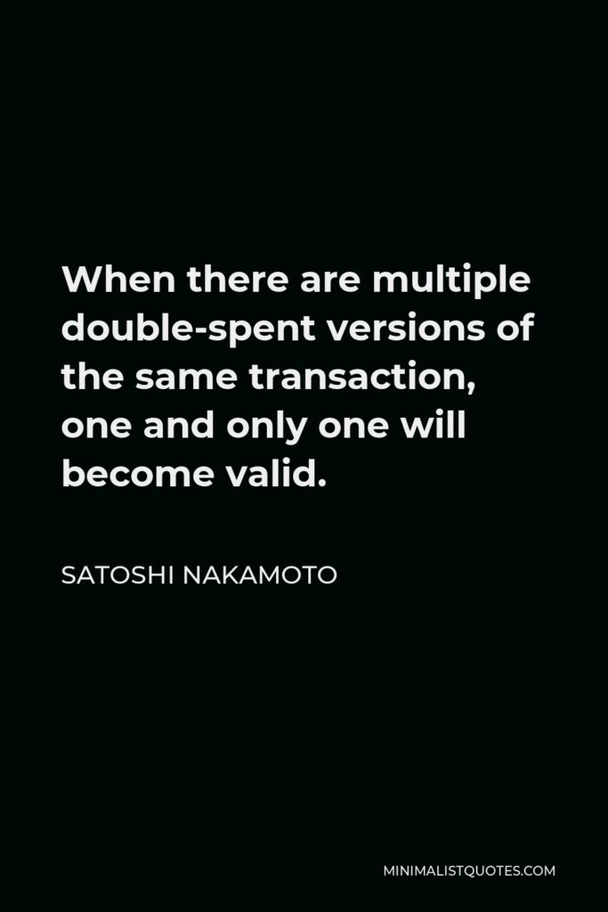 Satoshi Nakamoto Quote - When there are multiple double-spent versions of the same transaction, one and only one will become valid.