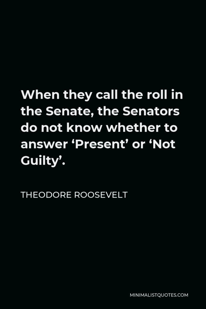 Theodore Roosevelt Quote - When they call the roll in the Senate, the Senators do not know whether to answer 'Present' or 'Not Guilty'.