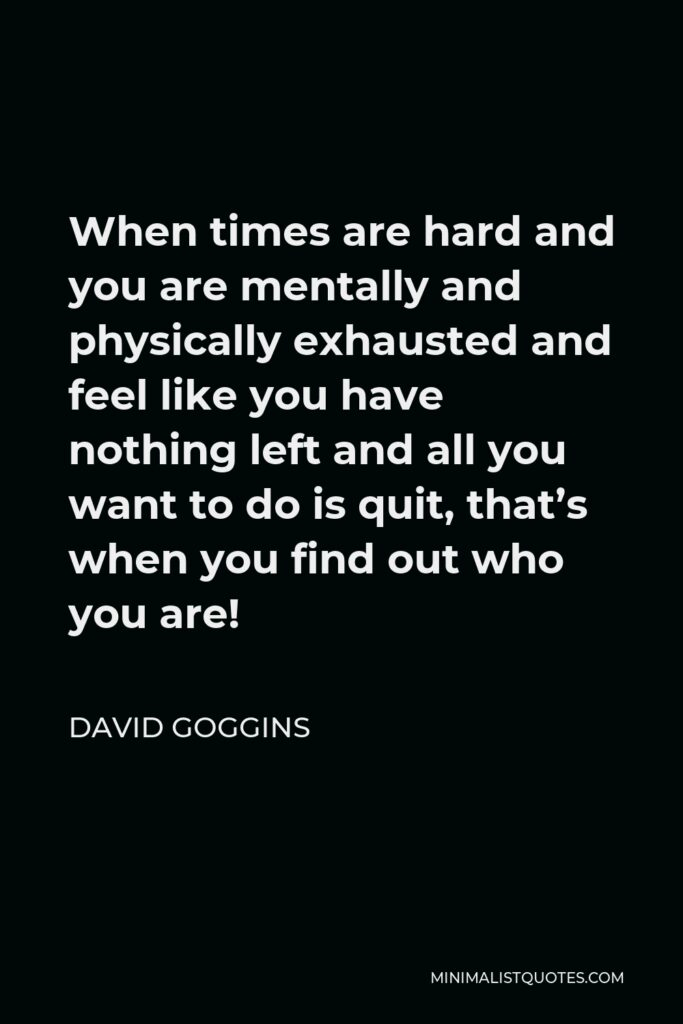 David Goggins Quote - When times are hard and you are mentally and physically exhausted and feel like you have nothing left and all you want to do is quit, that's when you find out who you are!