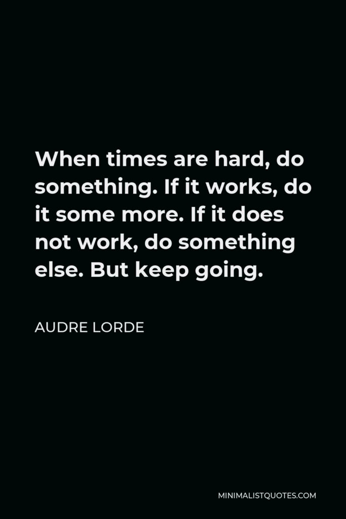 Audre Lorde Quote - When times are hard, do something. If it works, do it some more. If it does not work, do something else. But keep going.