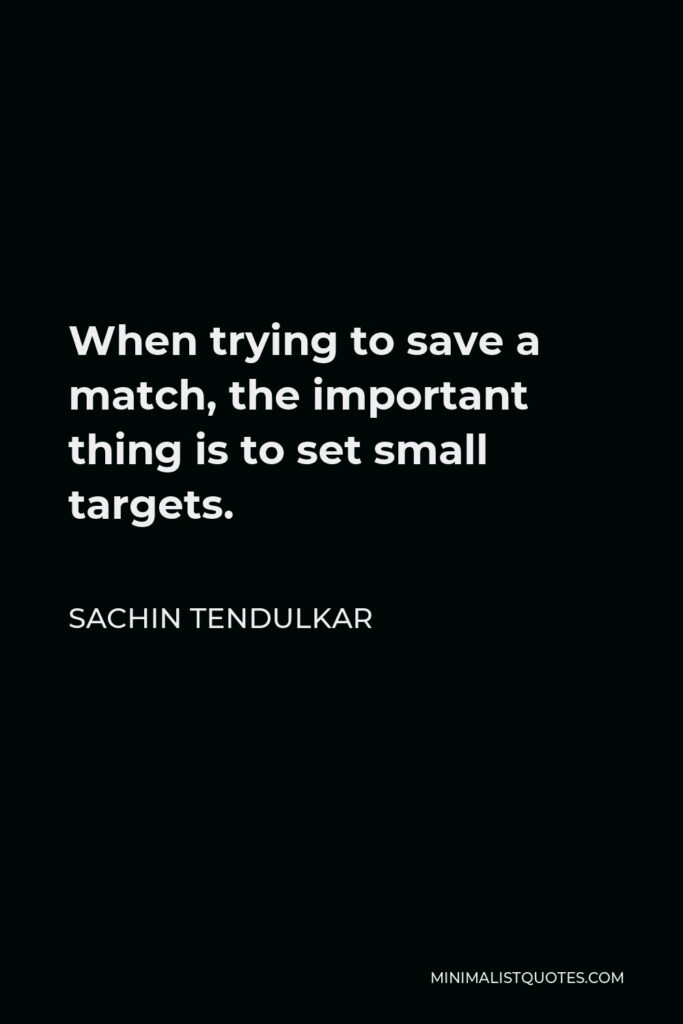 Sachin Tendulkar Quote - When trying to save a match, the important thing is to set small targets.