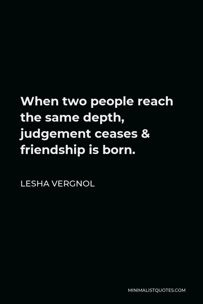 Lesha Vergnol Quote - When two people reach the same depth, judgement ceases & friendship is born.