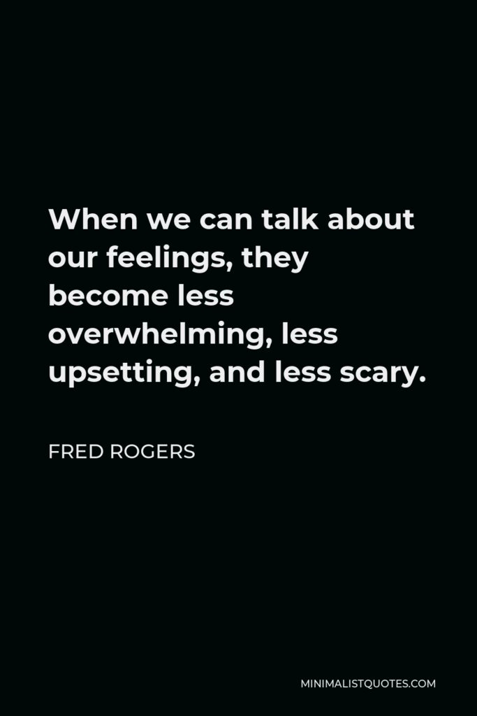 Fred Rogers Quote - When we can talk about our feelings, they become less overwhelming, less upsetting, and less scary.
