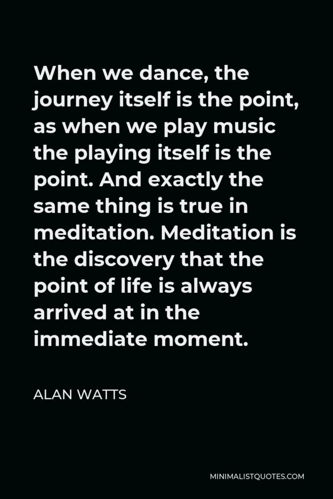 Alan Watts Quote - When we dance, the journey itself is the point, as when we play music the playing itself is the point. And exactly the same thing is true in meditation. Meditation is the discovery that the point of life is always arrived at in the immediate moment.