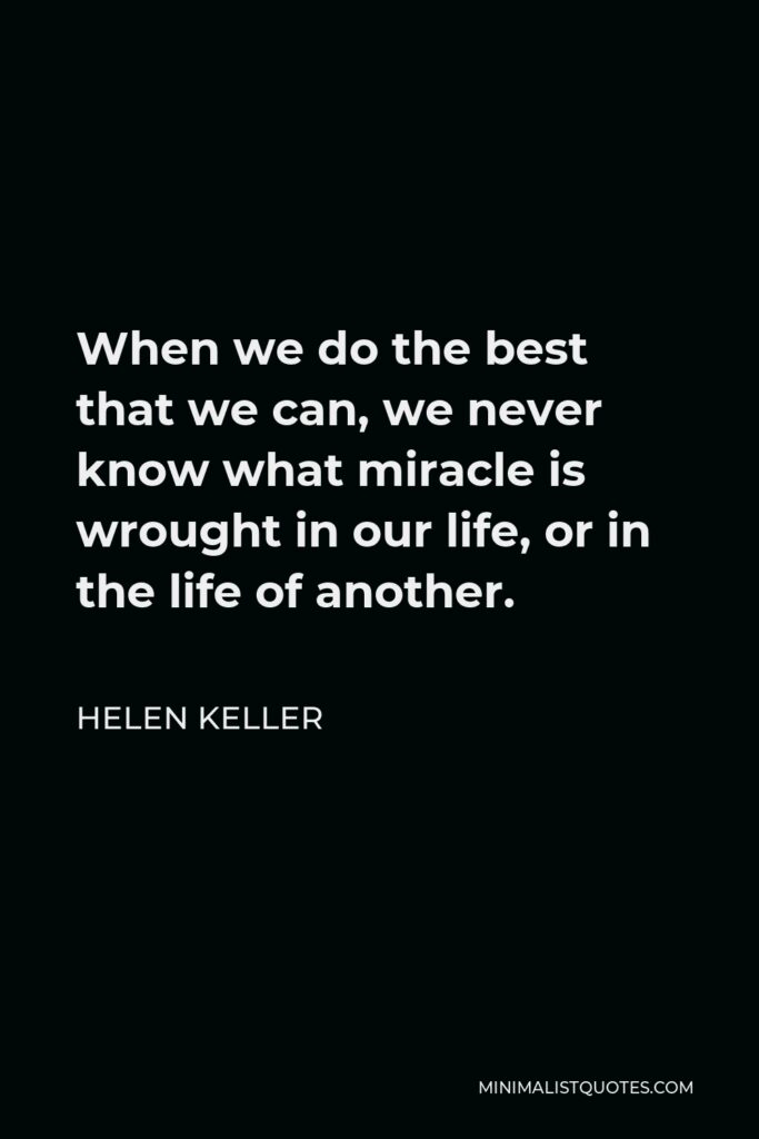 Helen Keller Quote - When we do the best that we can, we never know what miracle is wrought in our life, or in the life of another.