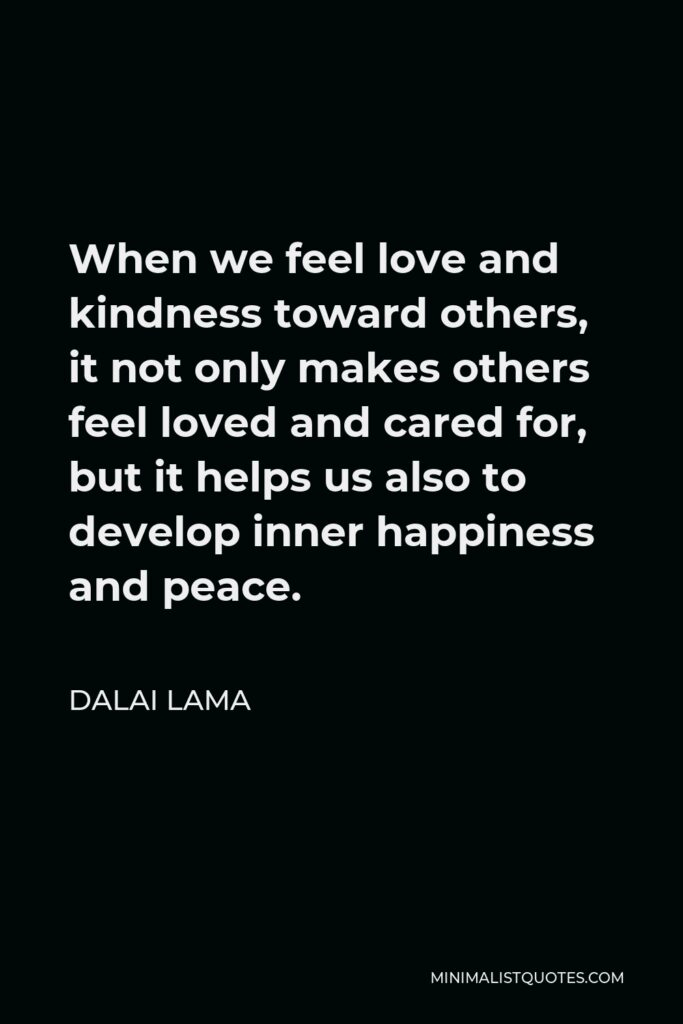 Dalai Lama Quote - When we feel love and kindness toward others, it not only makes others feel loved and cared for, but it helps us also to develop inner happiness and peace.