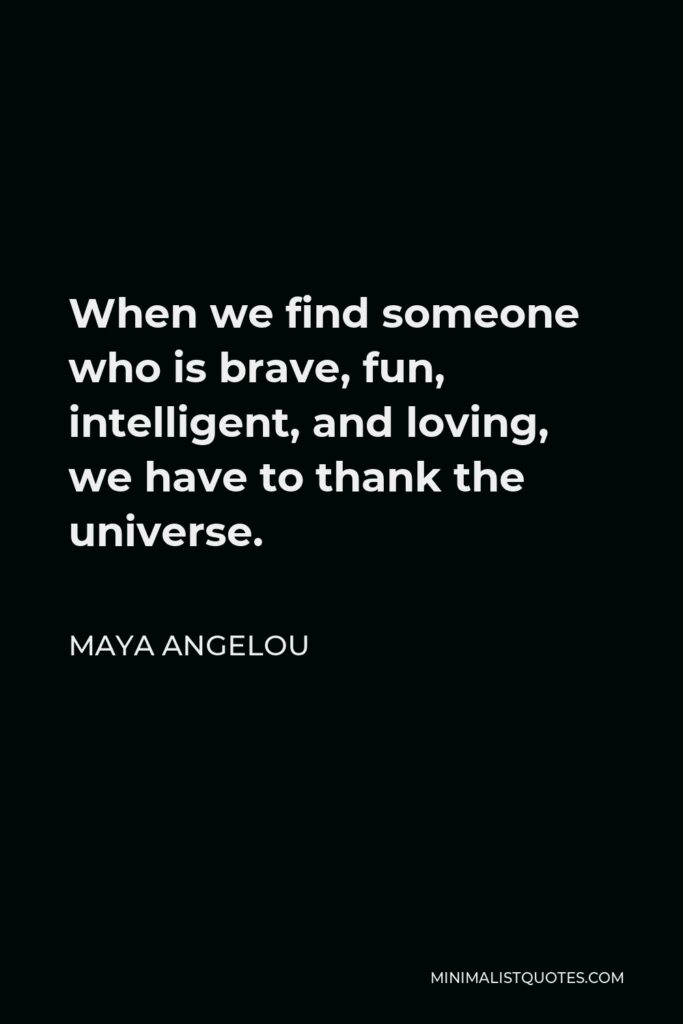 Maya Angelou Quote - When we find someone who is brave, fun, intelligent, and loving, we have to thank the universe.