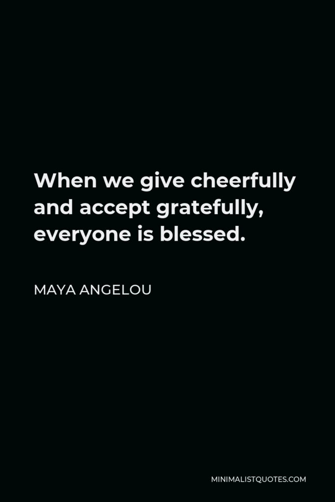 Maya Angelou Quote - When we give cheerfully and accept gratefully, everyone is blessed.