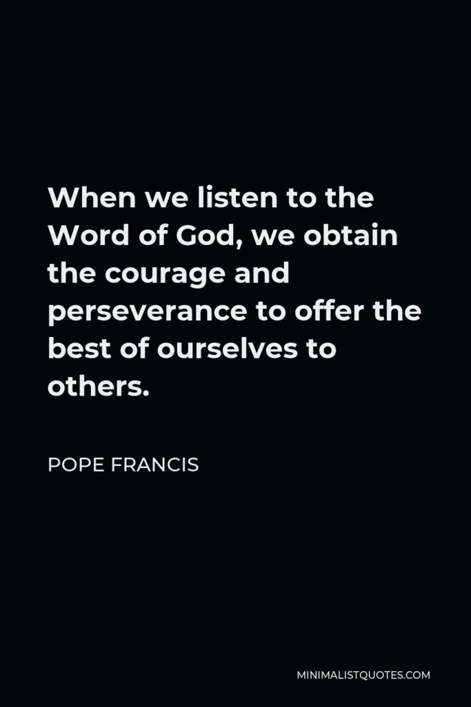 Pope Francis Quote - When we listen to the Word of God, we obtain the courage and perseverance to offer the best of ourselves to others.