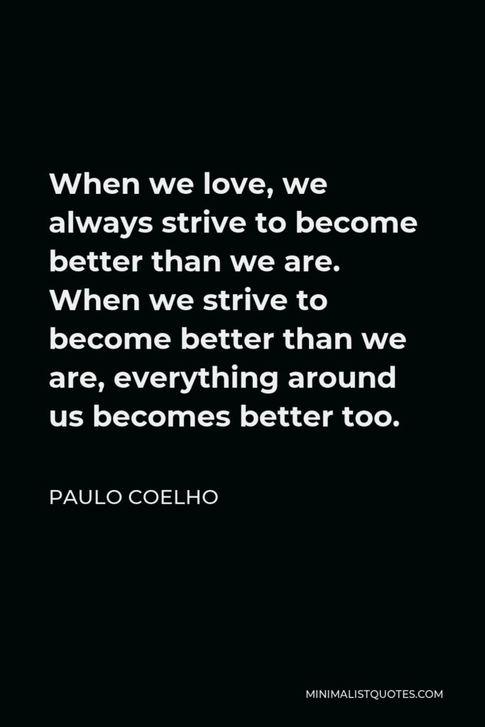 Paulo Coelho Quote - When we love, we always strive to become better than we are. When we strive to become better than we are, everything around us becomes better too.
