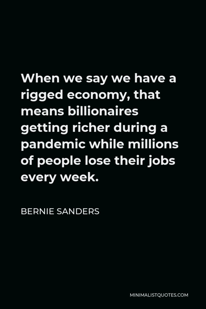 Bernie Sanders Quote - When we say we have a rigged economy, that means billionaires getting richer during a pandemic while millions of people lose their jobs every week.