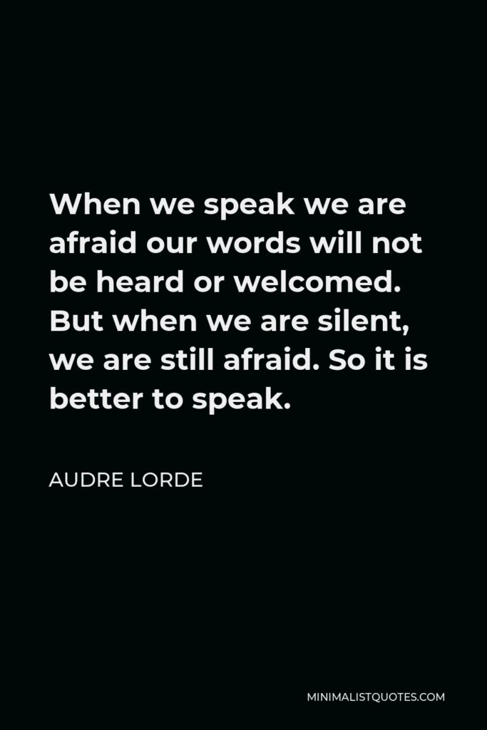 Audre Lorde Quote - When we speak we are afraid our words will not be heard or welcomed. But when we are silent, we are still afraid. So it is better to speak.