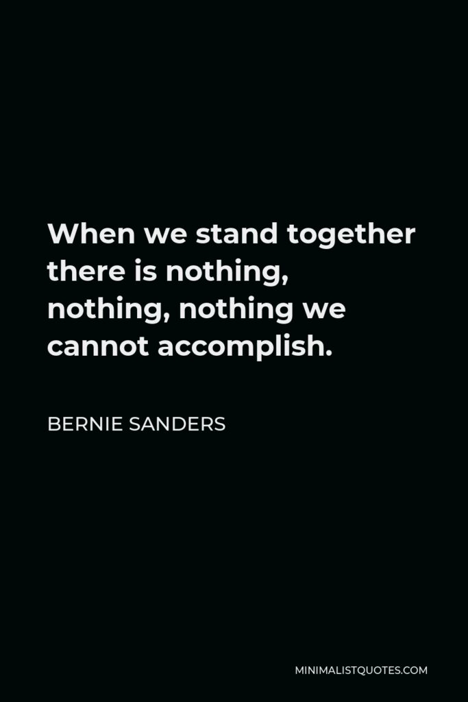 Bernie Sanders Quote - When we stand together there is nothing, nothing, nothing we cannot accomplish.