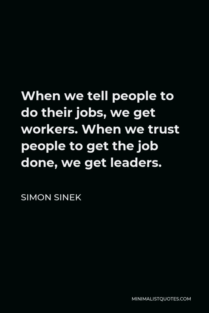 Simon Sinek Quote - When we tell people to do their jobs, we get workers. When we trust people to get the job done, we get leaders.