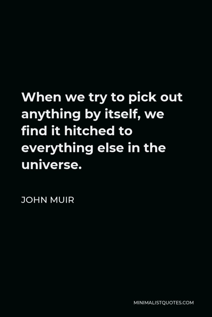 John Muir Quote - When we try to pick out anything by itself, we find it hitched to everything else in the universe.