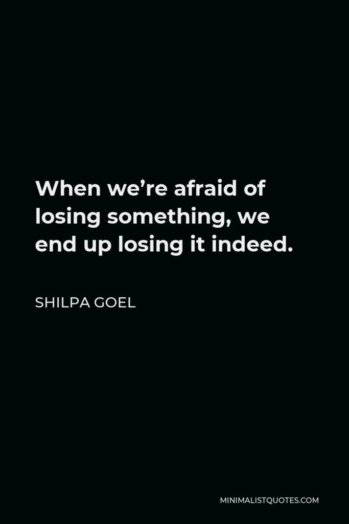 Shilpa Goel Quote - When we're afraid of losing something, we end up losing it indeed.