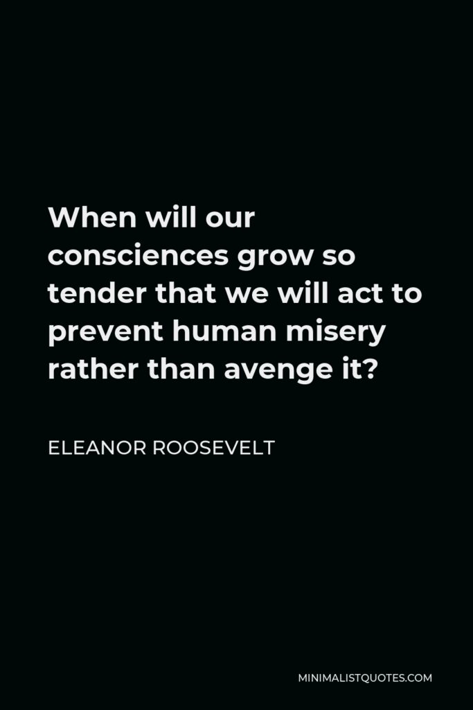 Eleanor Roosevelt Quote - When will our consciences grow so tender that we will act to prevent human misery rather than avenge it?