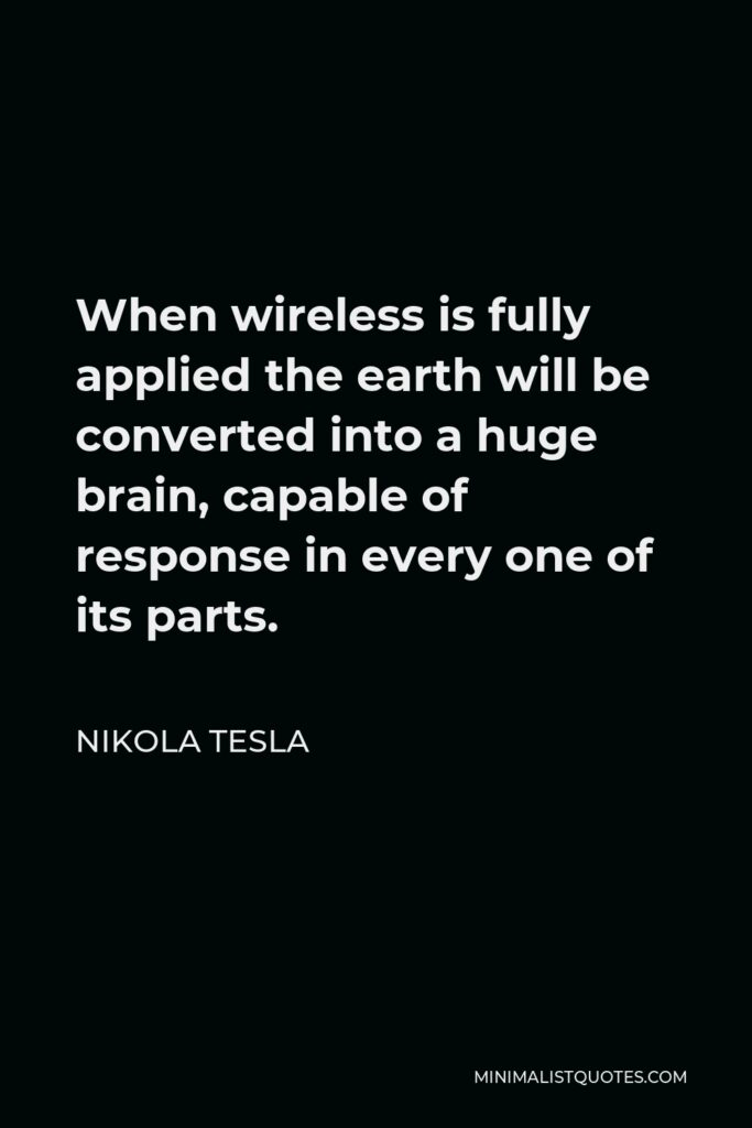 Nikola Tesla Quote - When wireless is fully applied the earth will be converted into a huge brain, capable of response in every one of its parts.
