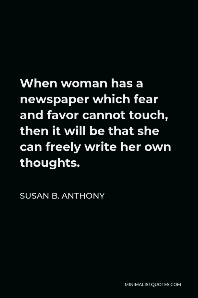 Susan B. Anthony Quote - When woman has a newspaper which fear and favor cannot touch, then it will be that she can freely write her own thoughts.