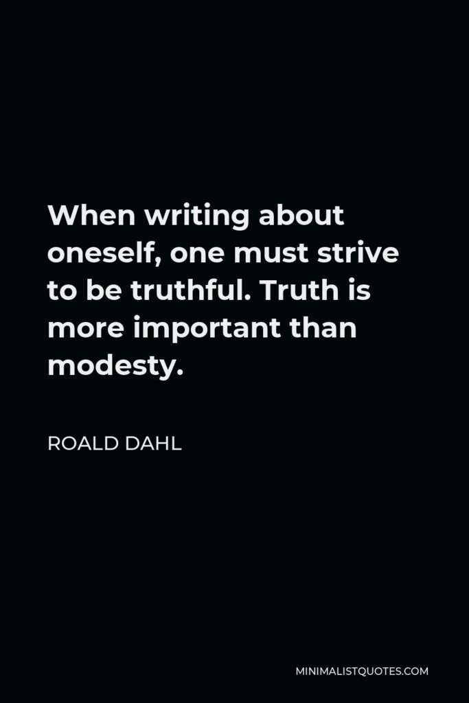 Roald Dahl Quote - When writing about oneself, one must strive to be truthful. Truth is more important than modesty.