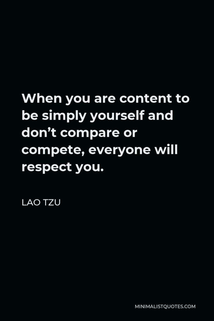 Lao Tzu Quote - When you are content to be simply yourself and don't compare or compete, everyone will respect you.