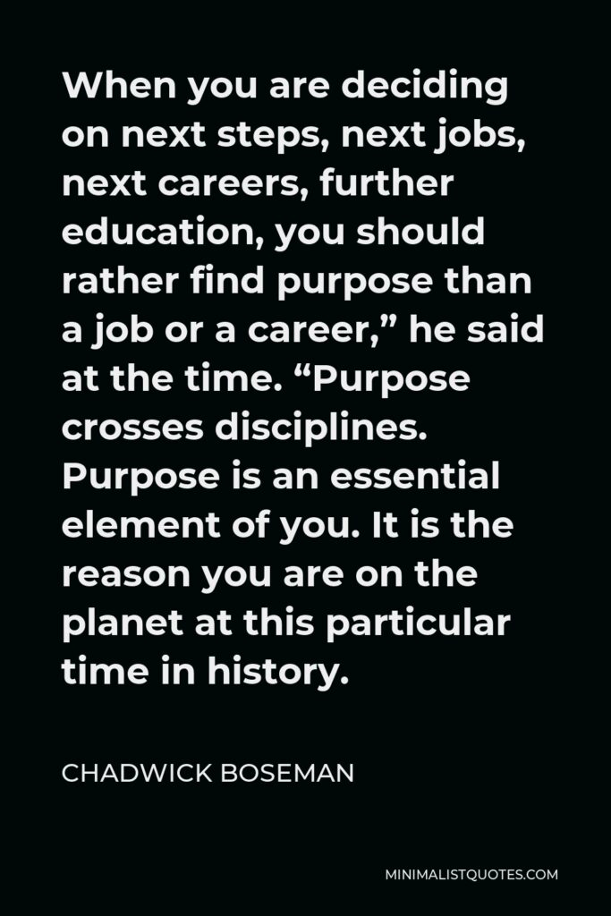 """Chadwick Boseman Quote - When you are deciding on next steps, next jobs, next careers, further education, you should rather find purpose than a job or a career,"""" he said at the time. """"Purpose crosses disciplines. Purpose is an essential element of you. It is the reason you are on the planet at this particular time in history."""