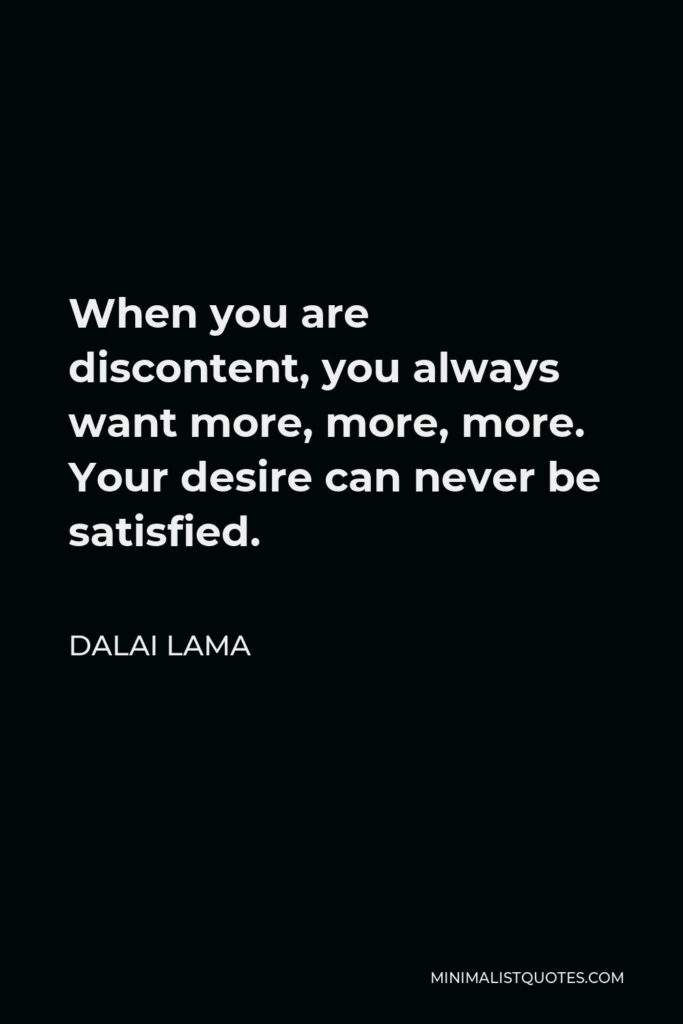 Dalai Lama Quote - When you are discontent, you always want more, more, more. Your desire can never be satisfied.