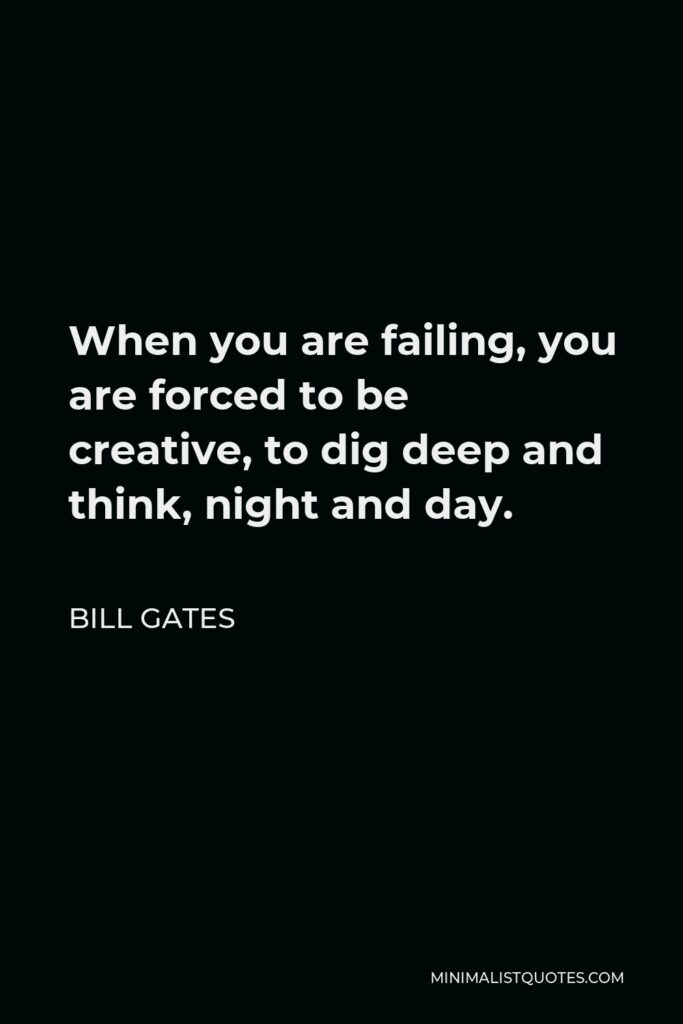 Bill Gates Quote - When you are failing, you are forced to be creative, to dig deep and think, night and day.