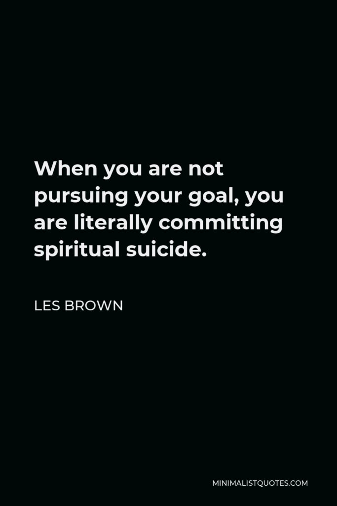 Les Brown Quote - When you are not pursuing your goal, you are literally committing spiritual suicide.