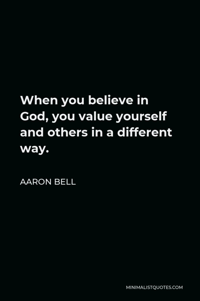 Aaron Bell Quote - When you believe in God, you value yourself and others in a different way.