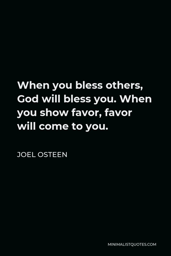 Joel Osteen Quote - When you bless others, God will bless you. When you show favor, favor will come to you.