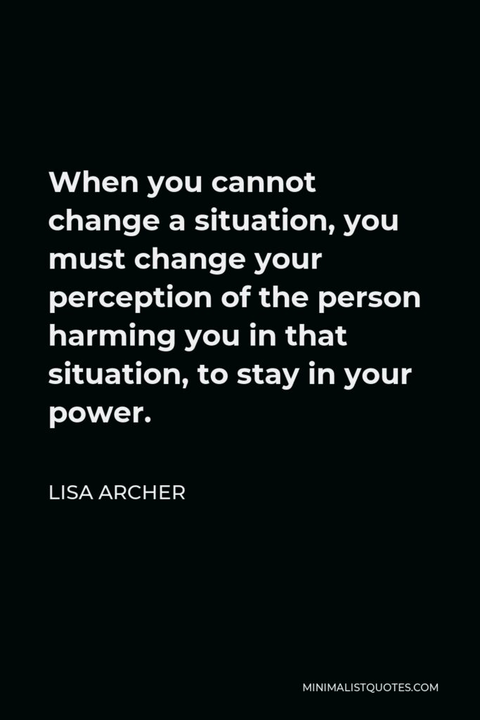 Lisa Archer Quote - When you cannot change a situation, you must change your perception of the person harming you in that situation, to stay in your power.