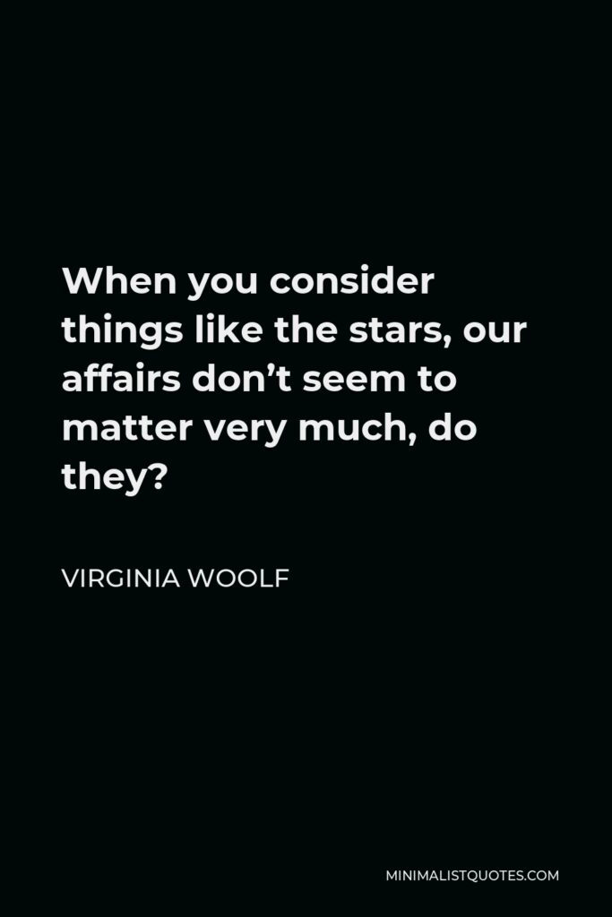 Virginia Woolf Quote - When you consider things like the stars, our affairs don't seem to matter very much, do they?