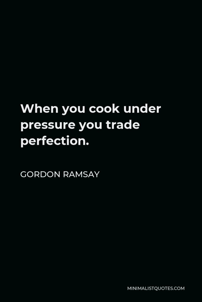 Gordon Ramsay Quote - When you cook under pressure you trade perfection.
