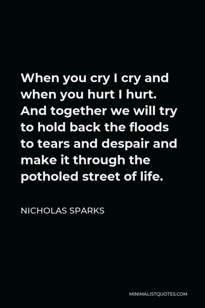 Nicholas Sparks Quote - When you cry I cry and when you hurt I hurt. And together we will try to hold back the floods to tears and despair and make it through the potholed street of life.