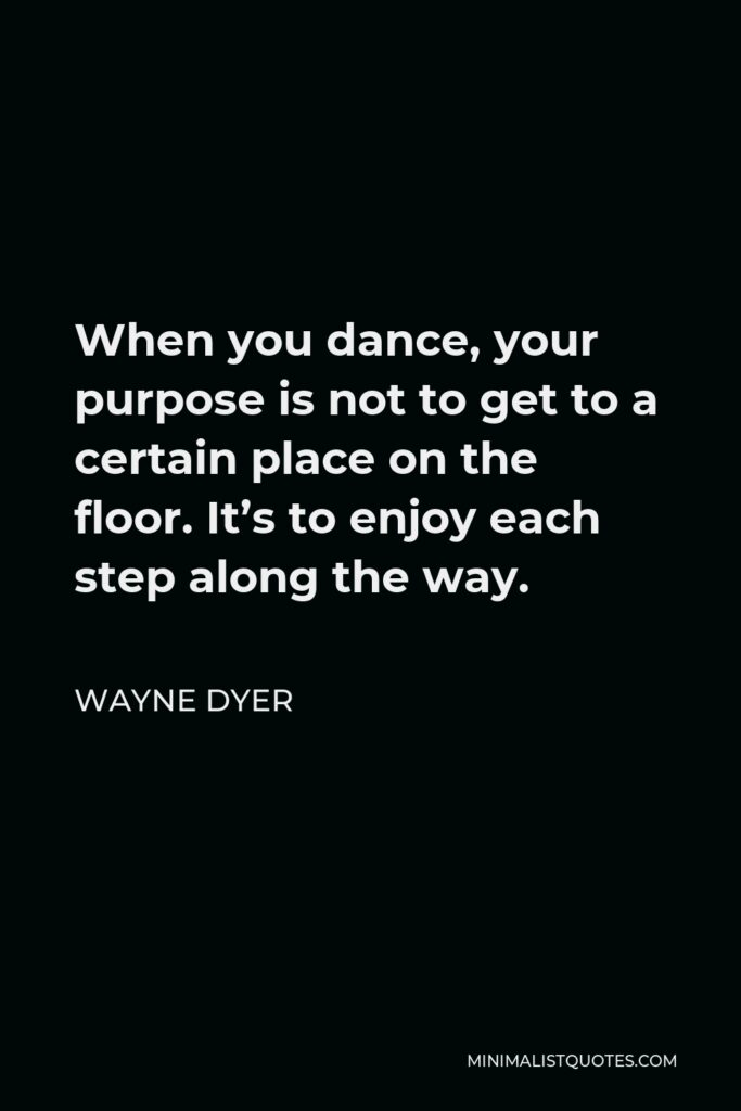 Wayne Dyer Quote - When you dance, your purpose is not to get to a certain place on the floor. It's to enjoy each step along the way.